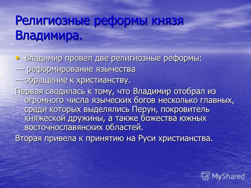 Религиозные реформы князя Владимира. Владимир провел две религиозные реформы: Владимир провел две религиозные реформы: --- реформирование язычества ---обращение к христианству. Первая сводилась к тому, что Владимир отобрал из огромного числа язычески