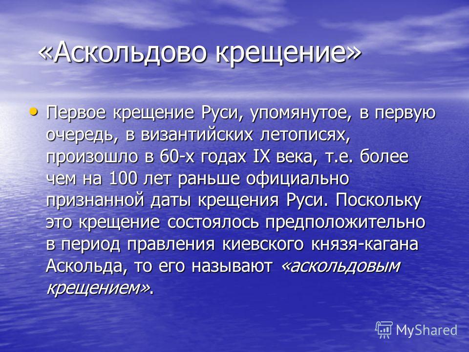 «Аскольдово крещение» «Аскольдово крещение» Первое крещение Руси, упомянутое, в первую очередь, в византийских летописях, произошло в 60-х годах IX века, т.е. более чем на 100 лет раньше официально признанной даты крещения Руси. Поскольку это крещени