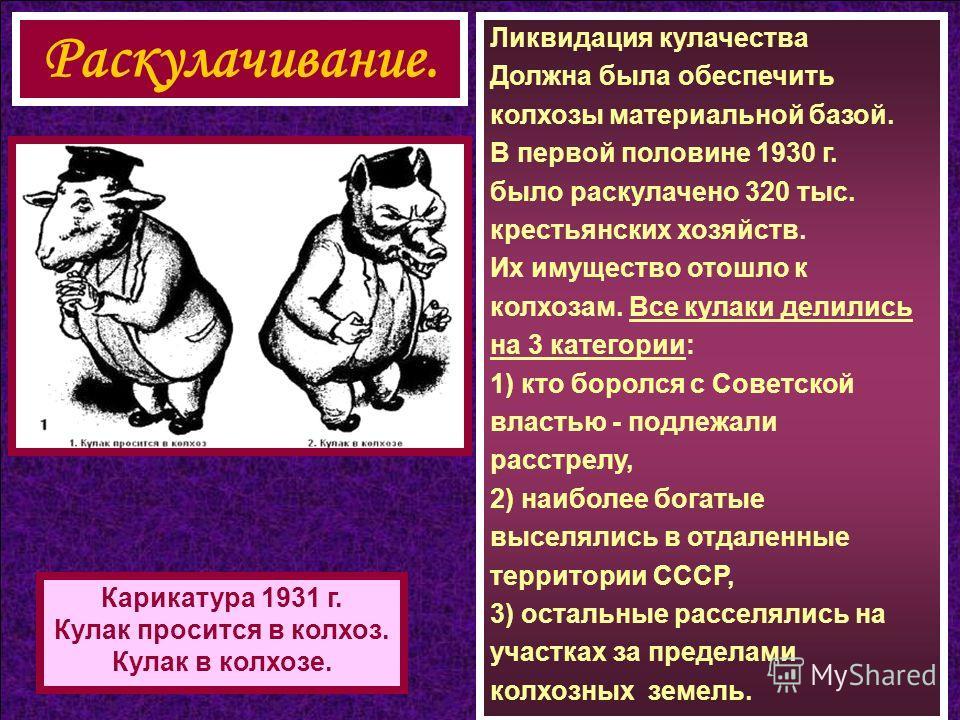 Ликвидация кулачества Должна была обеспечить колхозы материальной базой. В первой половине 1930 г. было раскулачено 320 тыс. крестьянских хозяйств. Их имущество отошло к колхозам. Все кулаки делились на 3 категории: 1) кто боролся с Советской властью