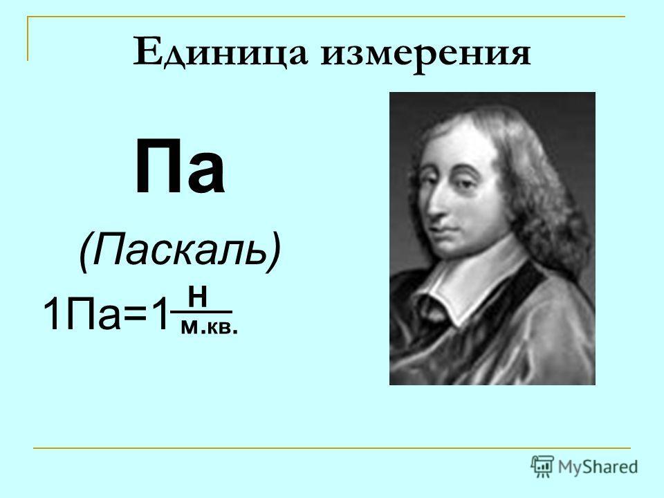 Единица измерения Па (Паскаль) 1Па=1 Н м. кв.