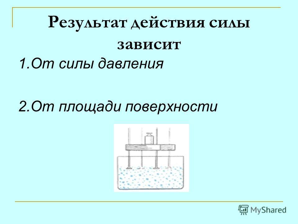 Результат действия силы зависит 1.От силы давления 2.От площади поверхности