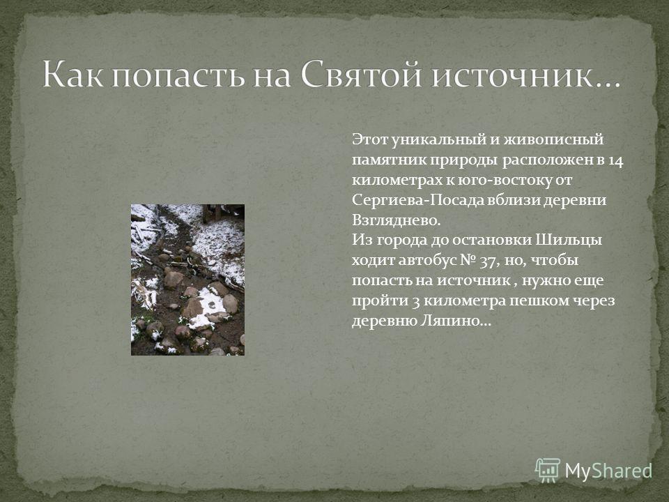 Этот уникальный и живописный памятник природы расположен в 14 километрах к юго-востоку от Сергиева-Посада вблизи деревни Взгляднево. Из города до остановки Шильцы ходит автобус 37, но, чтобы попасть на источник, нужно еще пройти 3 километра пешком че
