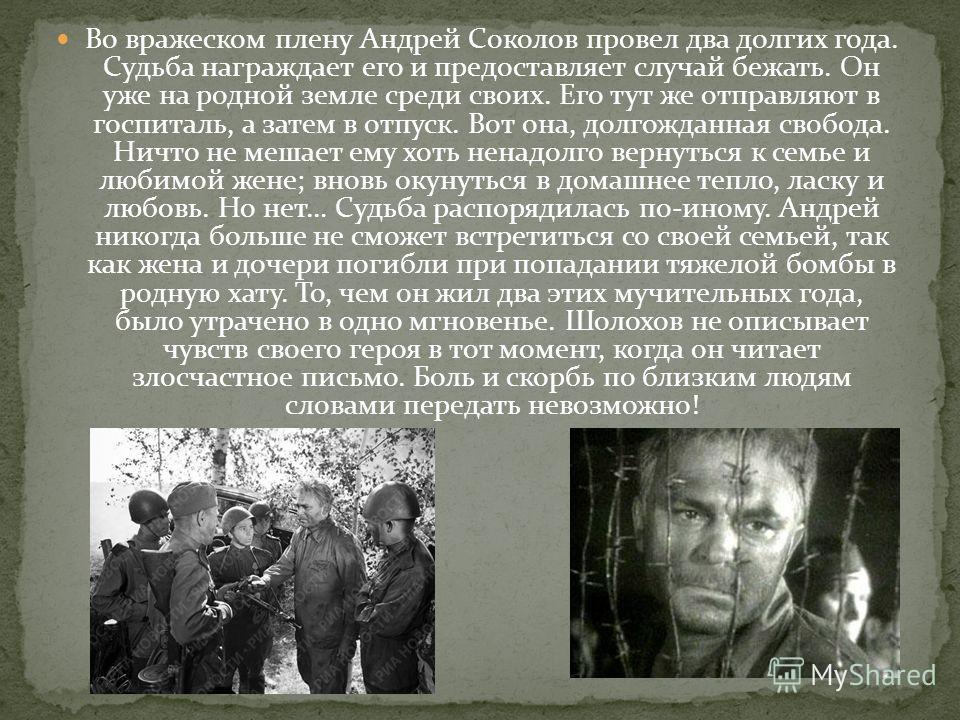 Во вражеском плену Андрей Соколов провел два долгих года. Судьба награждает его и предоставляет случай бежать. Он уже на родной земле среди своих. Его тут же отправляют в госпиталь, а затем в отпуск. Вот она, долгожданная свобода. Ничто не мешает ему
