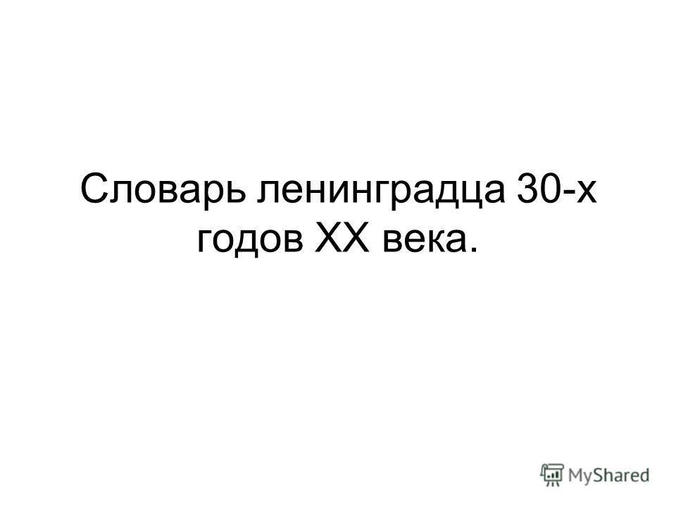 Словарь ленинградца 30-х годов XX века.