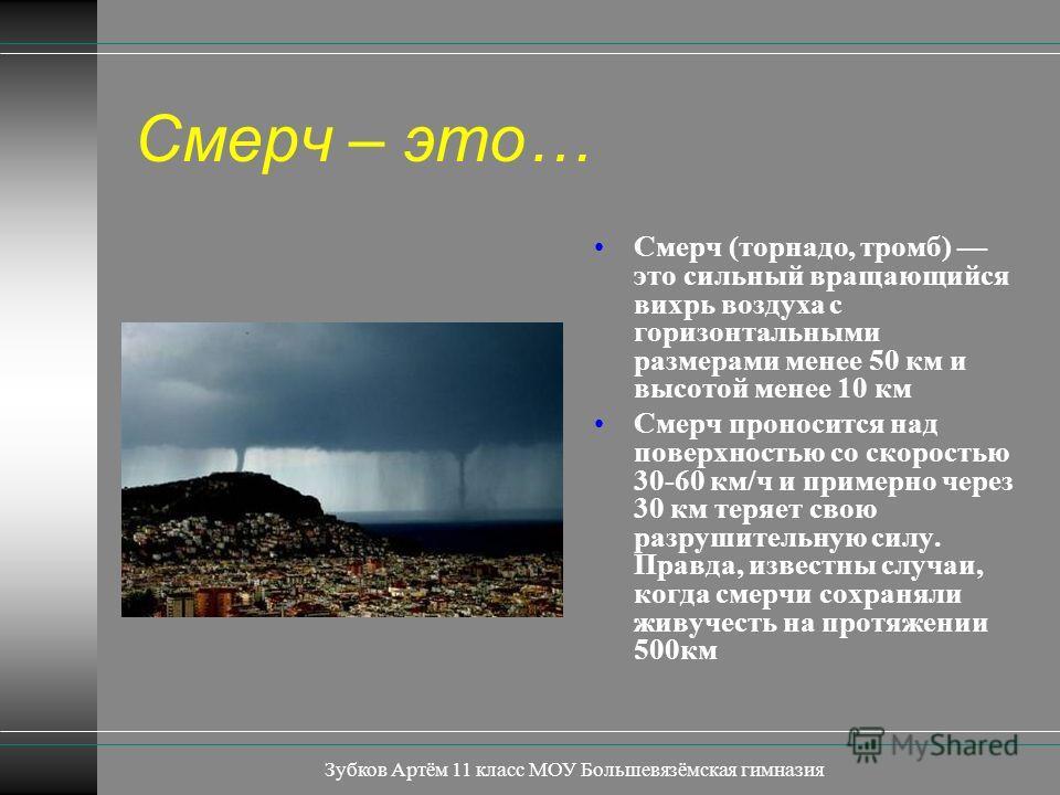Зубков Артём 11 класс МОУ Большевязёмская гимназия Смерч – это… Смерч (торнадо, тромб) это сильный вращающийся вихрь воздуха с горизонтальными размерами менее 50 км и высотой менее 10 км Смерч проносится над поверхностью со скоростью 30-60 км/ч и при