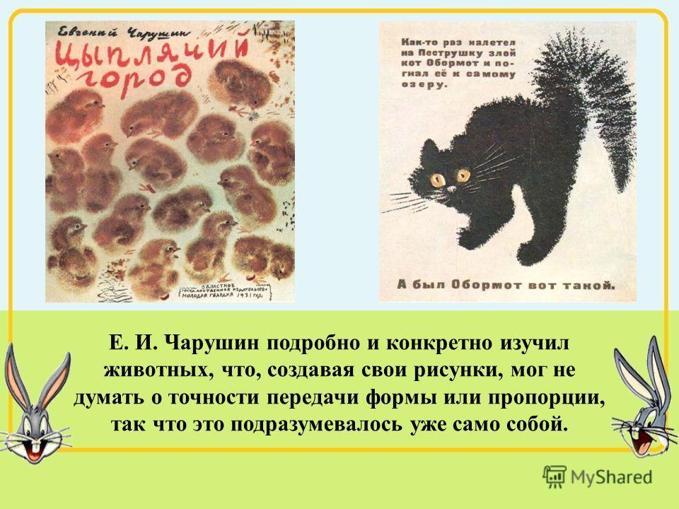 Е. И. Чарушин подробно и конкретно изучил животных, что, создавая свои рисунки, мог не думать о точности передачи формы или пропорции, так что это подразумевалось уже само собой.