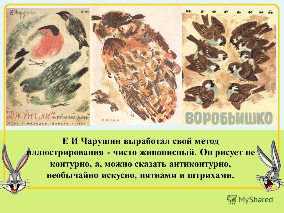 Е И Чарушин выработал свой метод иллюстрирования - чисто живописный. Он рисует не контурно, а, можно сказать антиконтурно, необычайно искусно, пятнами и штрихами.