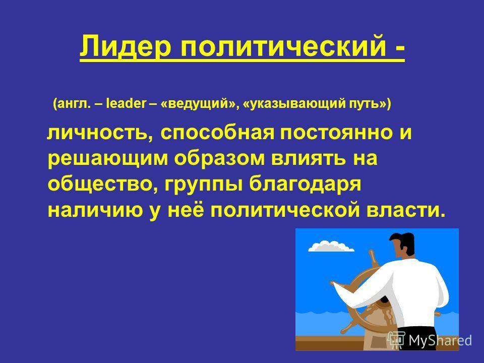 Лидер политический - (англ. – leader – «ведущий», «указывающий путь») личность, способная постоянно и решающим образом влиять на общество, группы благодаря наличию у неё политической власти.