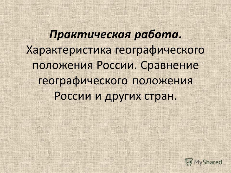 Практическая работа. Характеристика географического положения России. Сравнение географического положения России и других стран.