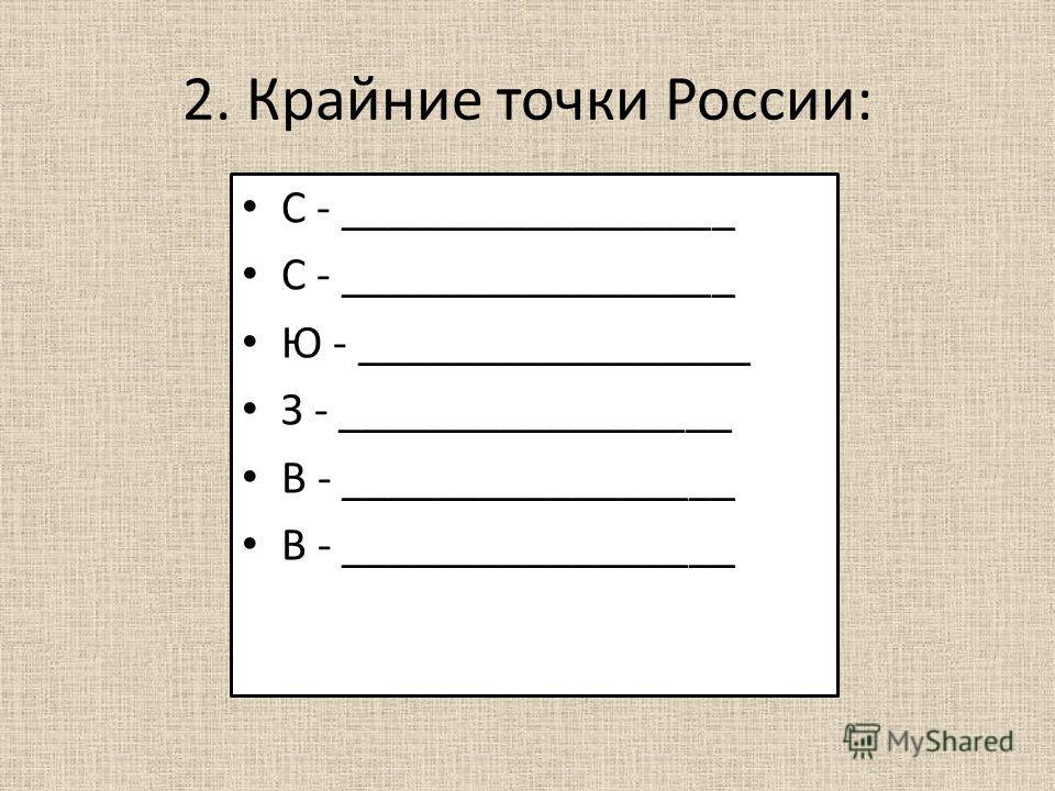 2. Крайние точки России: С - _________________ Ю - _________________ З - _________________ В - _________________