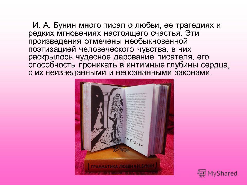 И. А. Бунин много писал о любви, ее трагедиях и редких мгновениях настоящего счастья. Эти произведения отмечены необыкновенной поэтизацией человеческого чувства, в них раскрылось чудесное дарование писателя, его способность проникать в интимные глуби