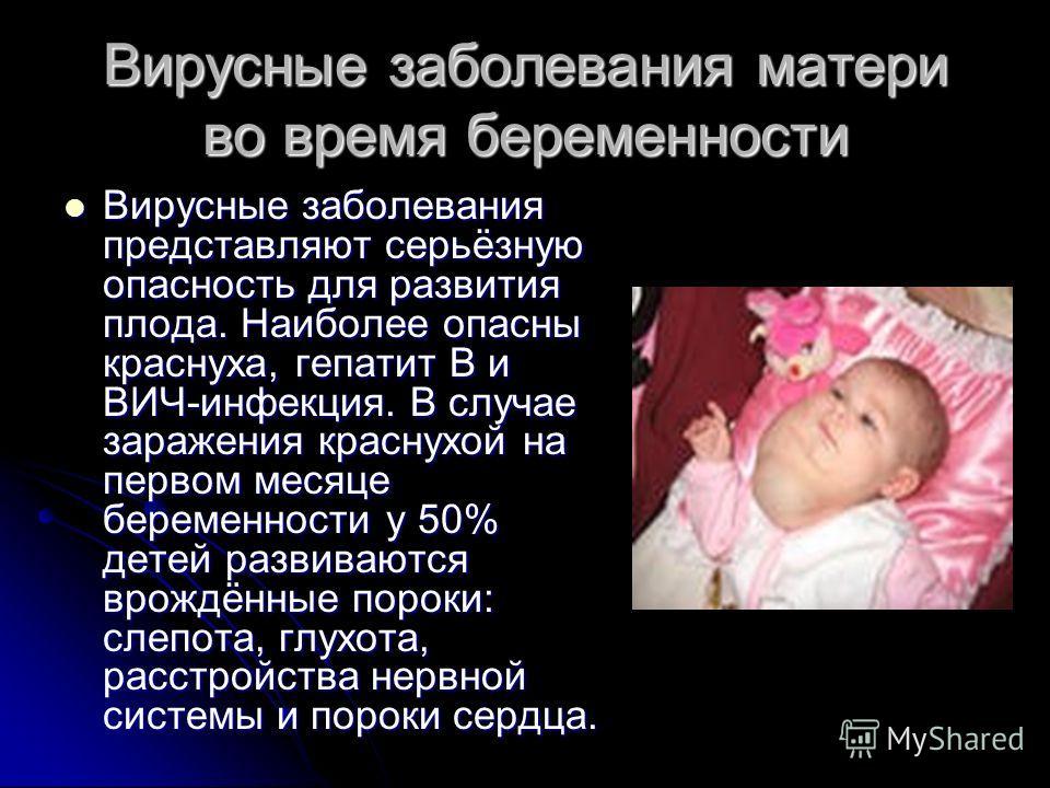 Вирусные заболевания матери во время беременности Вирусные заболевания представляют серьёзную опасность для развития плода. Наиболее опасны краснуха, гепатит В и ВИЧ-инфекция. В случае заражения краснухой на первом месяце беременности у 50% детей раз