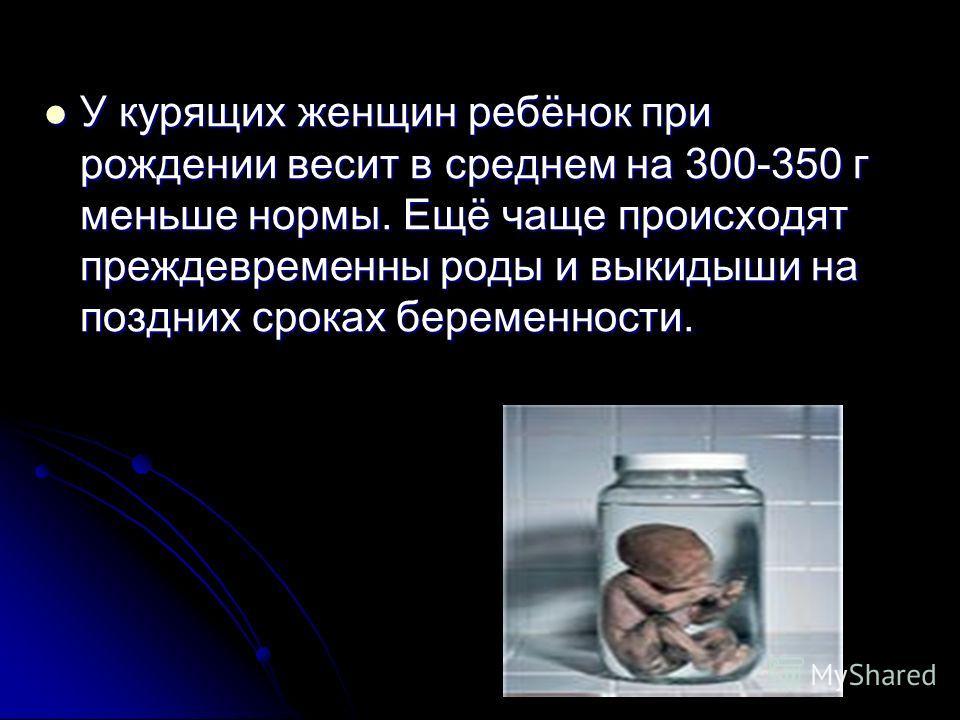 У курящих женщин ребёнок при рождении весит в среднем на 300-350 г меньше нормы. Ещё чаще происходят преждевременны роды и выкидыши на поздних сроках беременности. У курящих женщин ребёнок при рождении весит в среднем на 300-350 г меньше нормы. Ещё ч