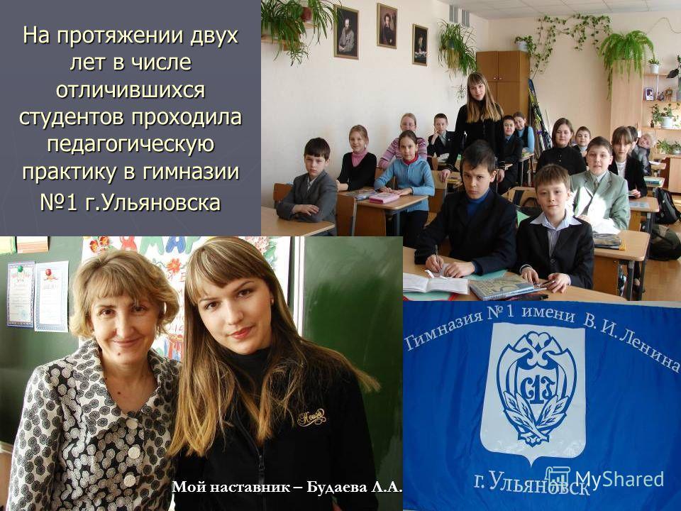 На протяжении двух лет в числе отличившихся студентов проходила педагогическую практику в гимназии 1 г.Ульяновска Мой наставник – Будаева Л.А.
