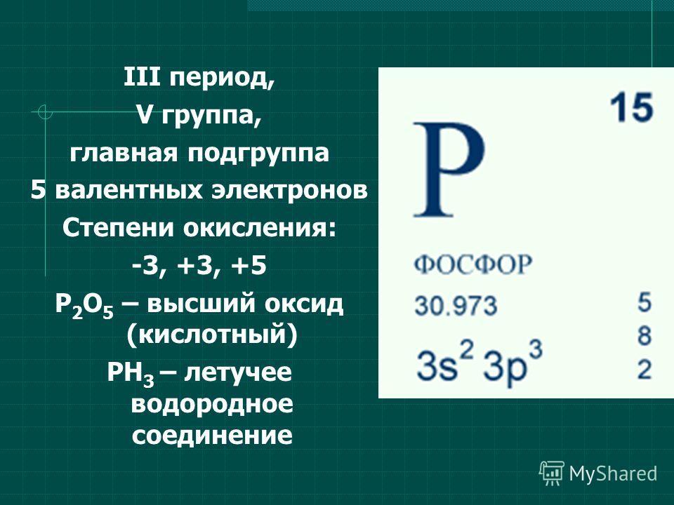 III период, V группа, главная подгруппа 5 валентных электронов Степени окисления: -3, +3, +5 Р 2 О 5 – высший оксид (кислотный) РН 3 – летучее водородное соединение