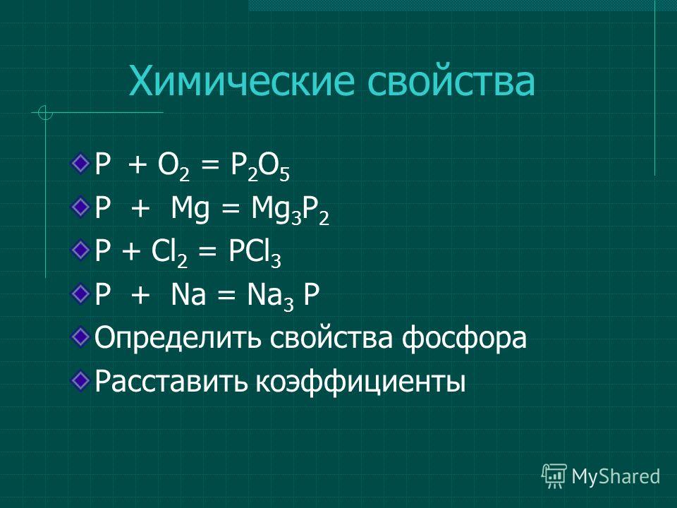 P + O 2 = P 2 O 5 P + Mg = Mg 3 P 2 P + Cl 2 = PCl 3 P + Na = Na 3 P Определить свойства фосфора Расставить коэффициенты