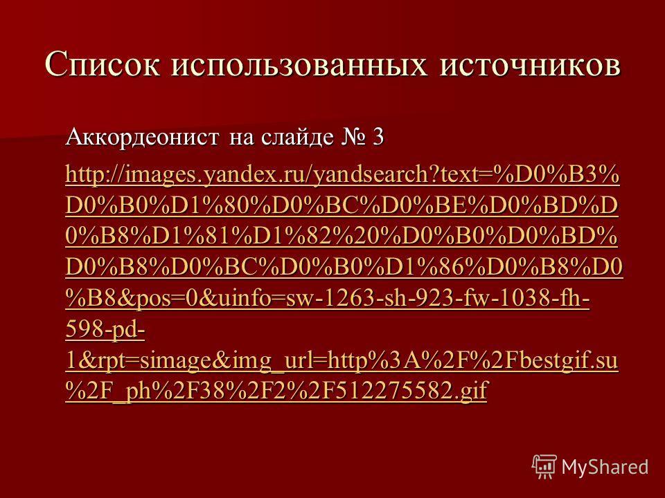 Список использованных источников Аккордеонист на слайде 3 http://images.yandex.ru/yandsearch?text=%D0%B3% D0%B0%D1%80%D0%BC%D0%BE%D0%BD%D 0%B8%D1%81%D1%82%20%D0%B0%D0%BD% D0%B8%D0%BC%D0%B0%D1%86%D0%B8%D0 %B8&pos=0&uinfo=sw-1263-sh-923-fw-1038-fh- 598
