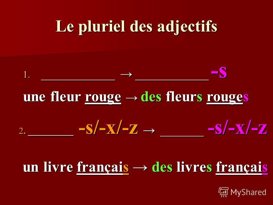 Le pluriel des adjectifs 2. __________ -s/-x/-z _______ -s/-x/-z un livre français des livres français un livre français des livres français 1. ____________ ____________ -s une fleur rouge des fleurs rouges