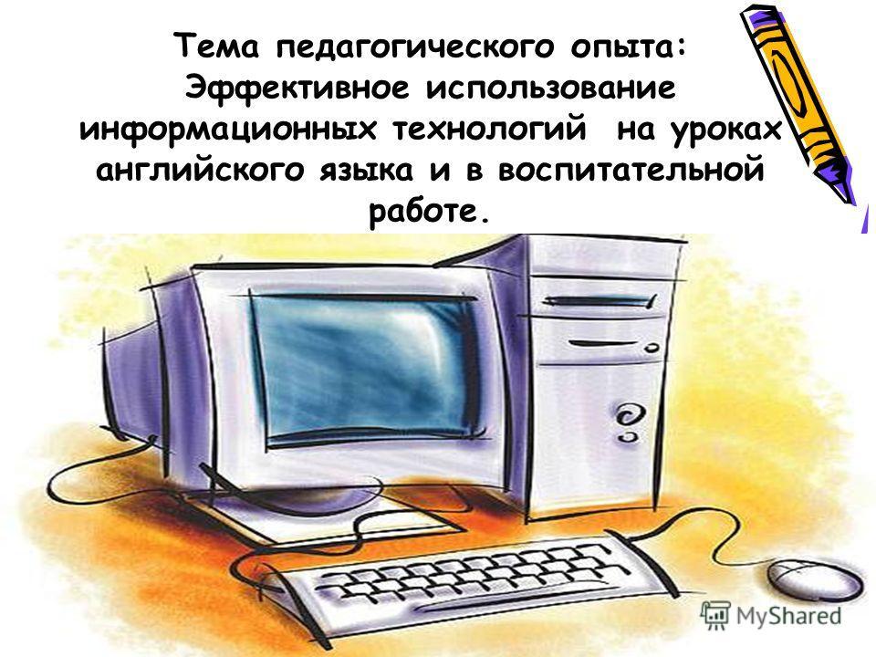 Тема педагогического опыта: Эффективное использование информационных технологий на уроках английского языка и в воспитательной работе.