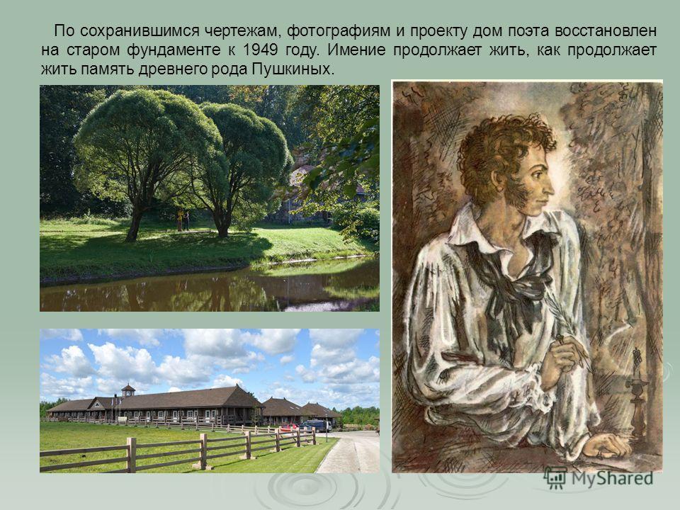 По сохранившимся чертежам, фотографиям и проекту дом поэта восстановлен на старом фундаменте к 1949 году. Имение продолжает жить, как продолжает жить память древнего рода Пушкиных.