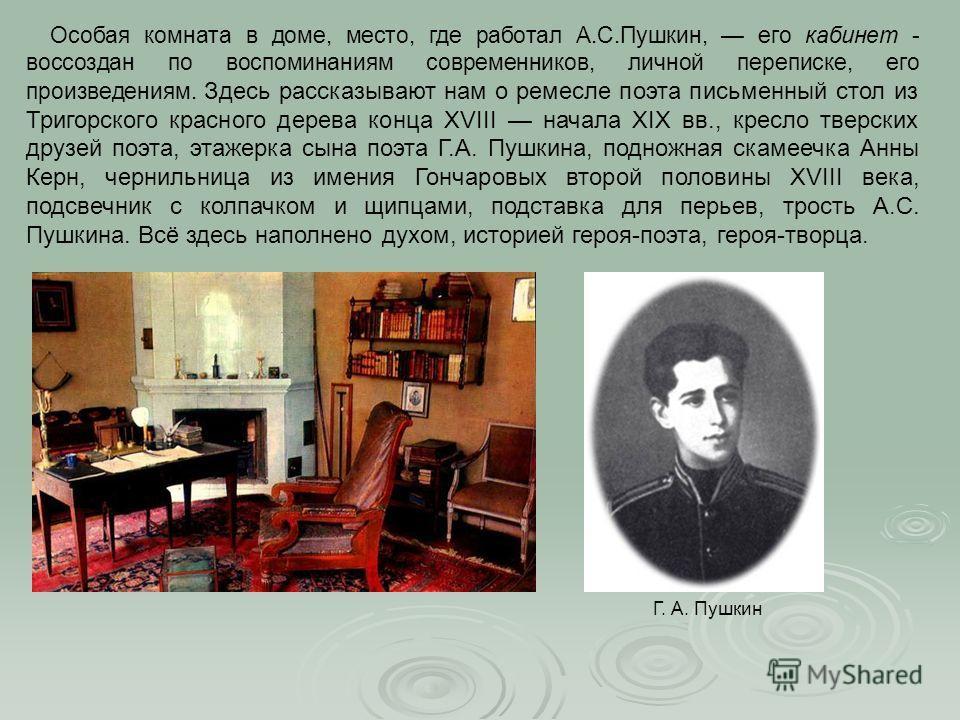 Особая комната в доме, место, где работал А.С.Пушкин, его кабинет - воссоздан по воспоминаниям современников, личной переписке, его произведениям. Здесь рассказывают нам о ремесле поэта письменный стол из Тригорского красного дерева конца XVIII начал