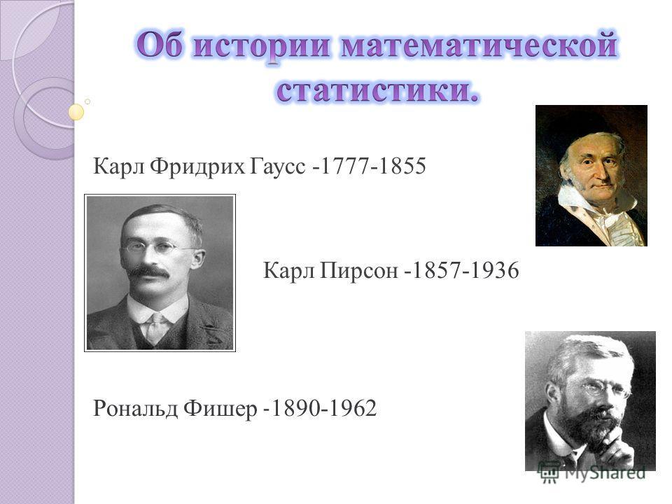 Карл Фридрих Гаусс -1777-1855 Карл Пирсон -1857-1936 Рональд Фишер - 1890-1962