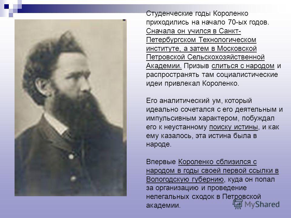 Студенческие годы Короленко приходились на начало 70-ых годов. Сначала он учился в Санкт- Петербургском Технологическом институте, а затем в Московской Петровской Сельскохозяйственной Академии. Призыв слиться с народом и распространять там социалисти