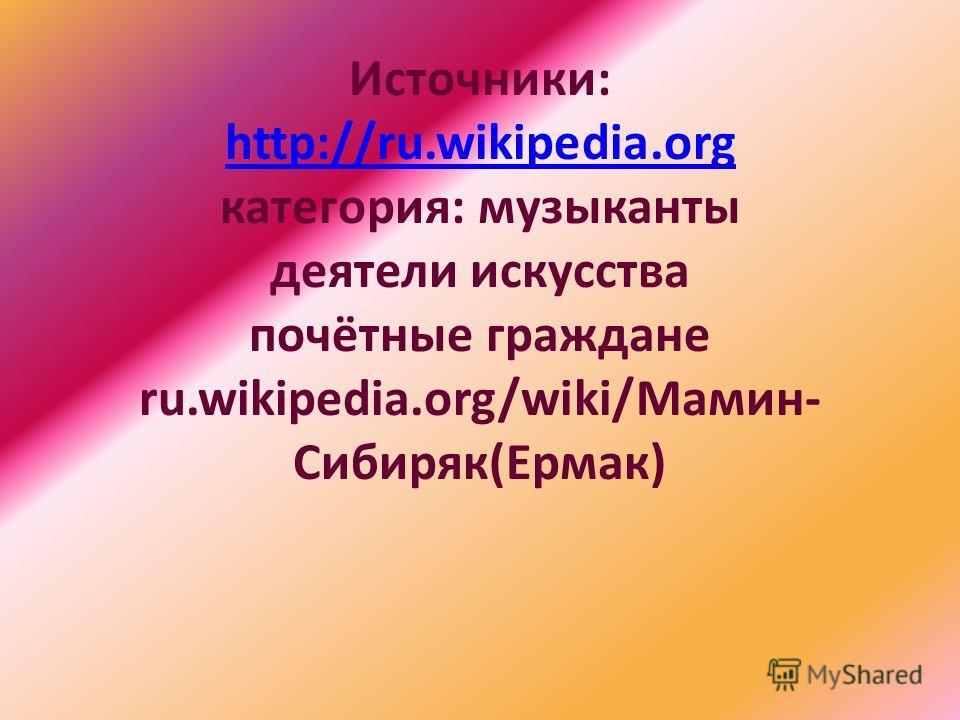 Источники: http://ru.wikipedia.org категория: музыканты деятели искусства почётные граждане ru.wikipedia.org/wiki/Мамин- Сибиряк(Ермак) http://ru.wikipedia.org
