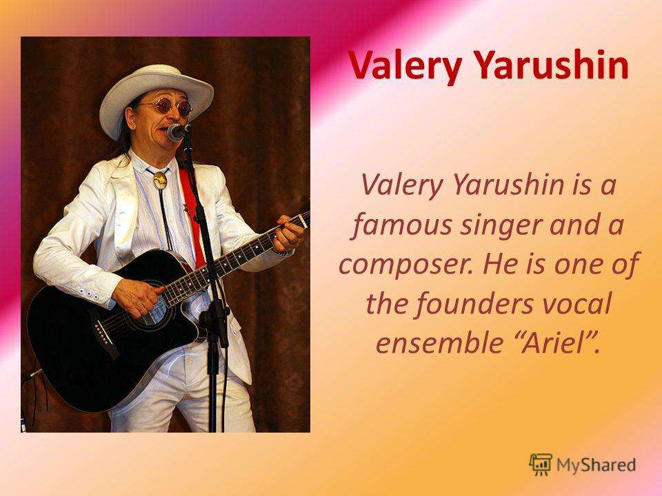 Valery Yarushin Valery Yarushin is a famous singer and a composer. He is one of the founders vocal ensemble Ariel.