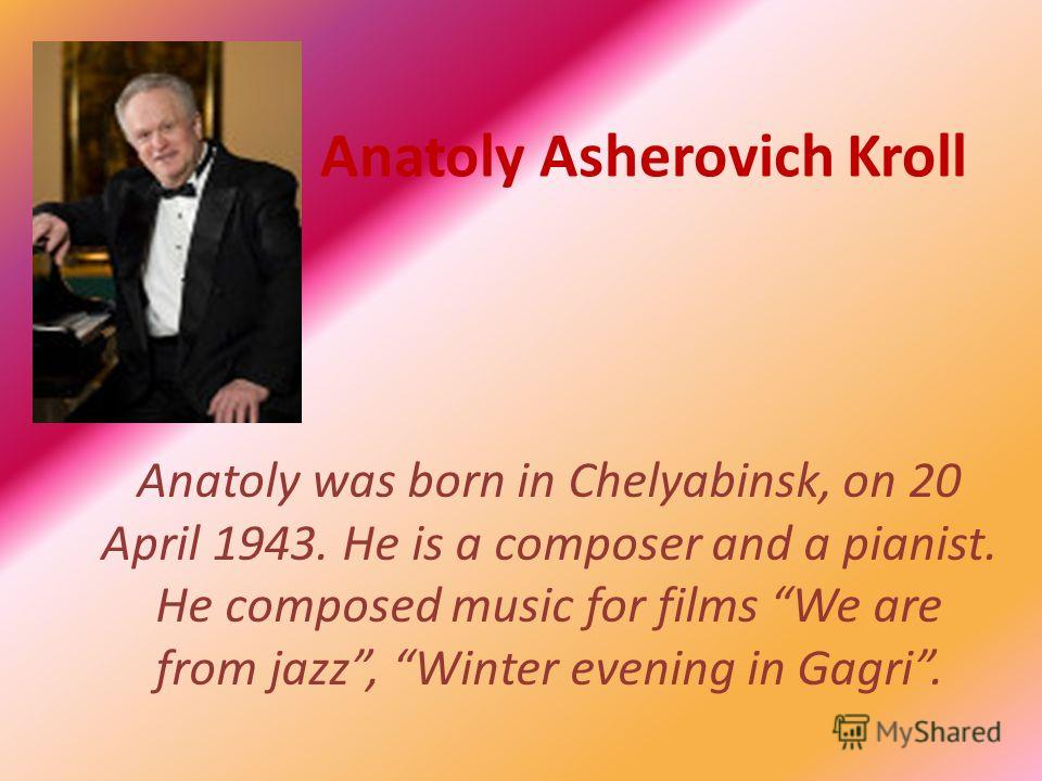 Anatoly Asherovich Kroll Anatoly was born in Chelyabinsk, on 20 April 1943. He is a composer and a pianist. He composed music for films We are from jazz, Winter evening in Gagri.