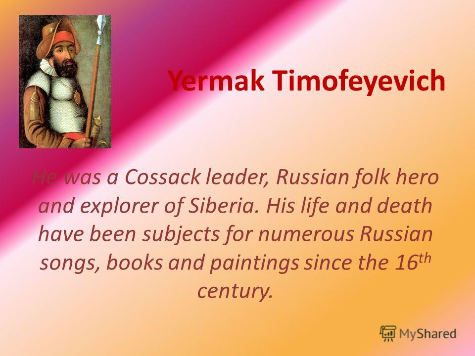 Yermak Timofeyevich He was a Cossack leader, Russian folk hero and explorer of Siberia. His life and death have been subjects for numerous Russian songs, books and paintings since the 16 th century.