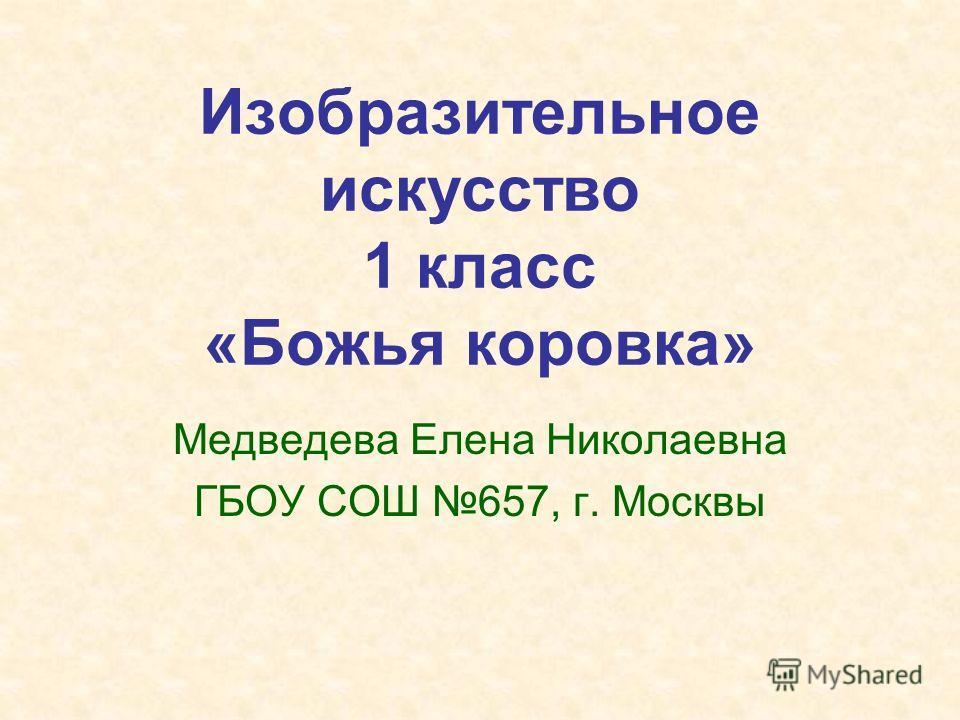 Изобразительное искусство 1 класс «Божья коровка» Медведева Елена Николаевна ГБОУ СОШ 657, г. Москвы