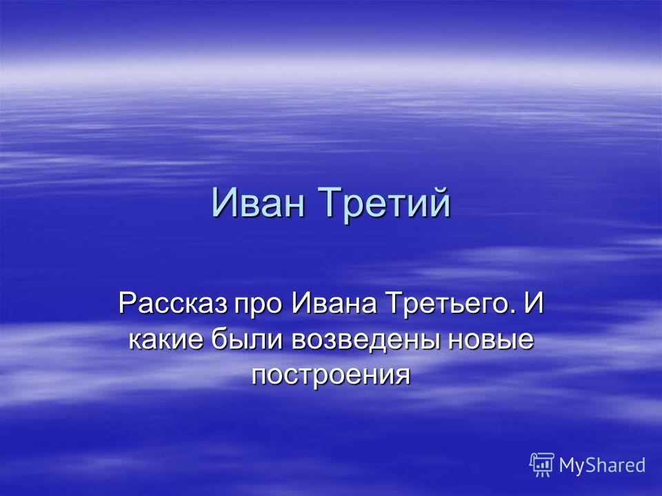 Иван Третий Рассказ про Ивана Третьего. И какие были возведены новые построения