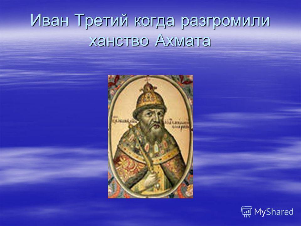 Иван Третий когда разгромили ханство Ахмата