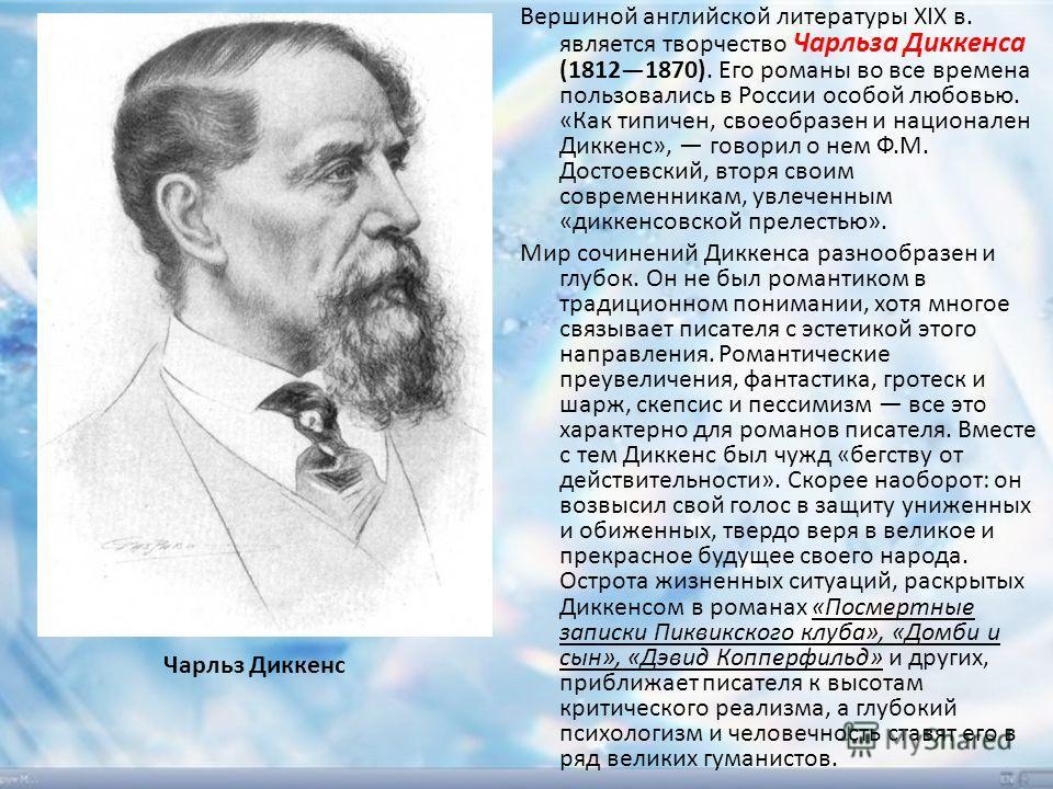 Вершиной английской литературы XIX в. является творчество Чарльза Диккенса (18121870). Его романы во все времена пользовались в России особой любовью. «Как типичен, своеобразен и национален Диккенс», говорил о нем Ф.М. Достоевский, вторя своим соврем