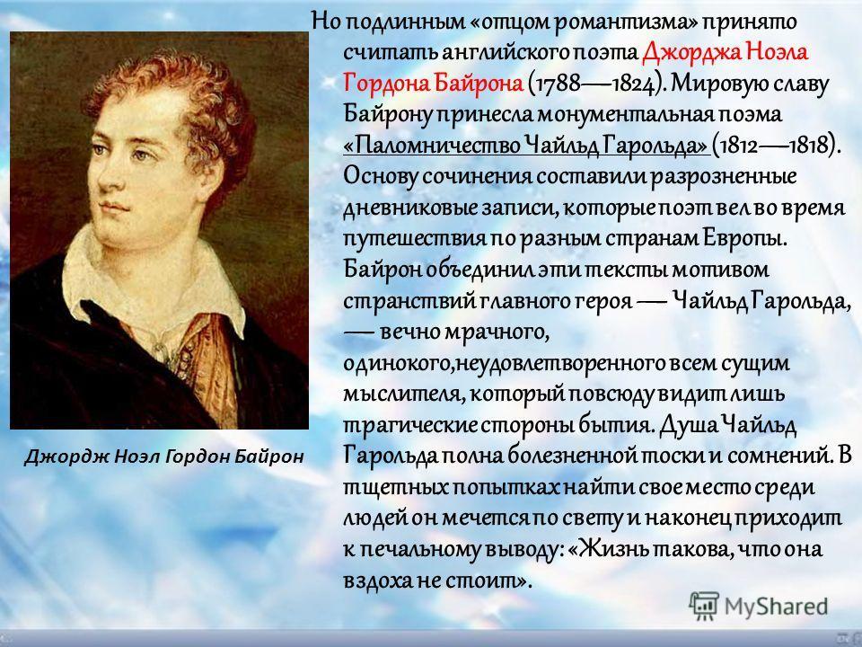 Но подлинным «отцом романтизма» принято считать английского поэта Джорджа Ноэла Гордона Байрона (17881824). Мировую славу Байрону принесла монументальная поэма «Паломничество Чайльд Гарольда» (18121818). Основу сочинения составили разрозненные дневни