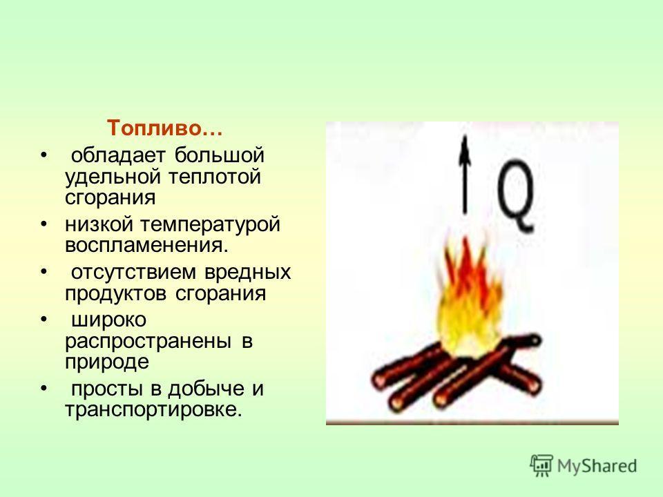 Топливо… обладает большой удельной теплотой сгорания низкой температурой воспламенения. отсутствием вредных продуктов сгорания широко распространены в природе просты в добыче и транспортировке.