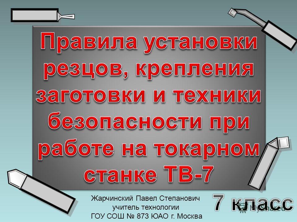 Жарчинский Павел Степанович учитель технологии ГОУ СОШ 873 ЮАО г. Москва