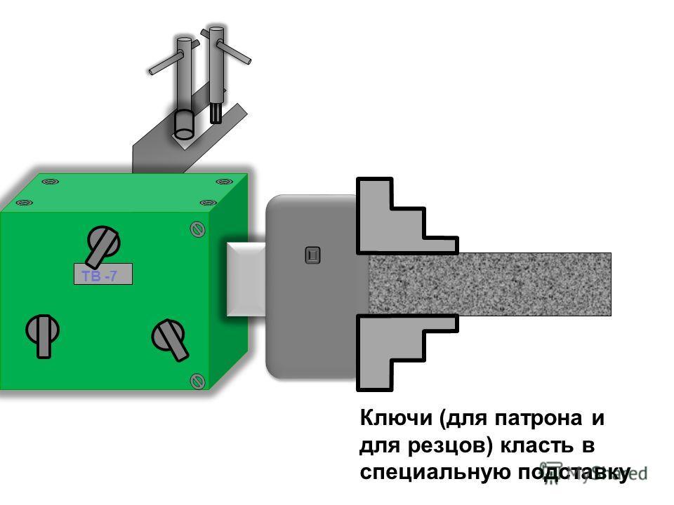 Ключи (для патрона и для резцов) класть в специальную подставку ТВ -7