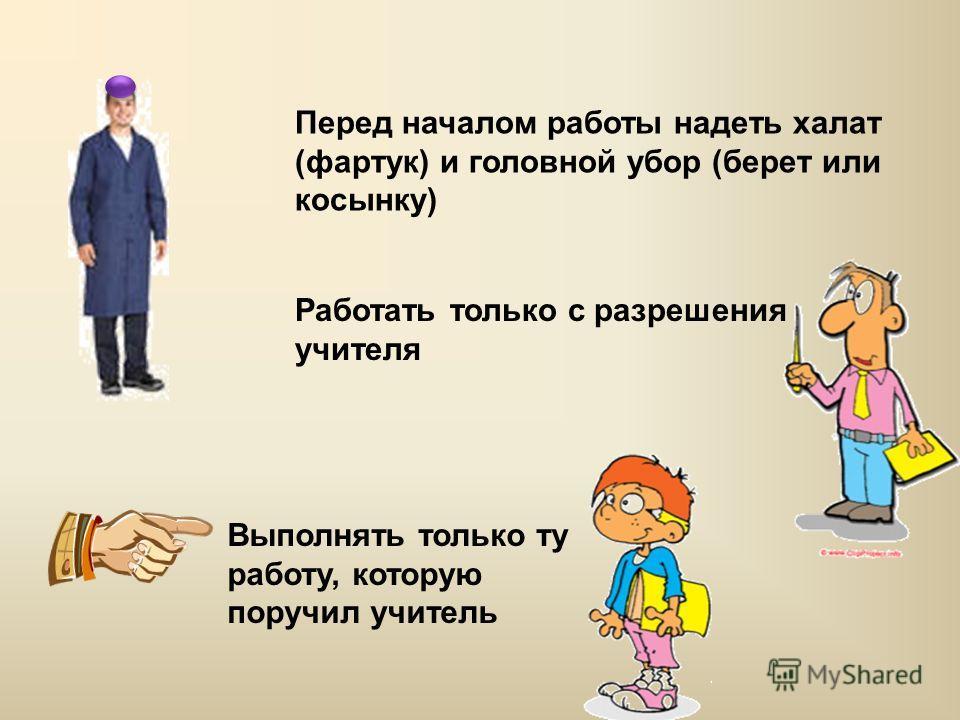 Перед началом работы надеть халат (фартук) и головной убор (берет или косынку) Работать только с разрешения учителя Выполнять только ту работу, которую поручил учитель
