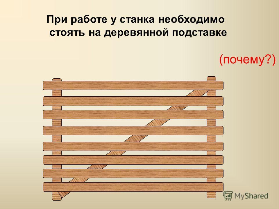 При работе у станка необходимо стоять на деревянной подставке (почему?)