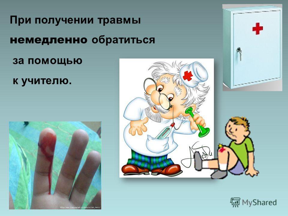 При получении травмы немедленно обратиться за помощью к учителю.