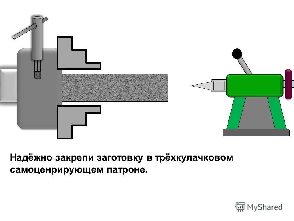 Надёжно закрепи заготовку в трёхкулачковом самоценрирующем патроне.