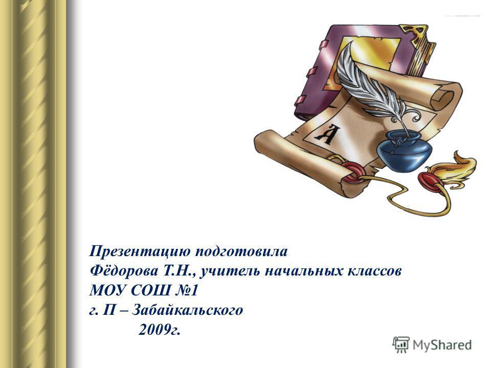 Презентацию подготовила Фёдорова Т.Н., учитель начальных классов МОУ СОШ 1 г. П – Забайкальского 2009г.