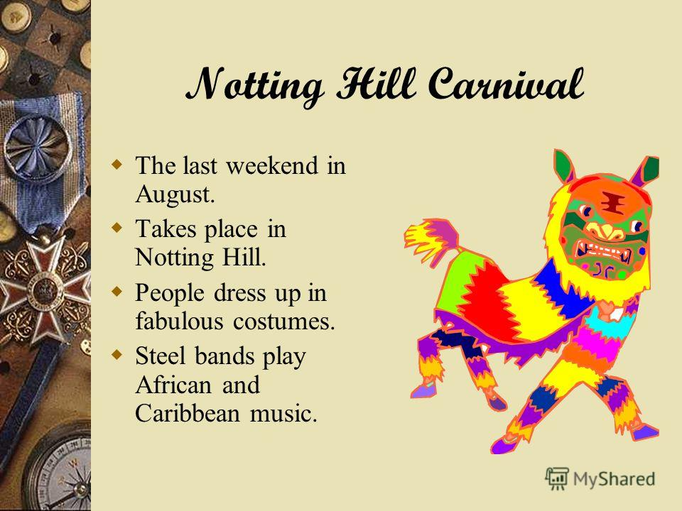 Notting Hill Carnival The last weekend in August. Takes place in Notting Hill. People dress up in fabulous costumes. Steel bands play African and Caribbean music.