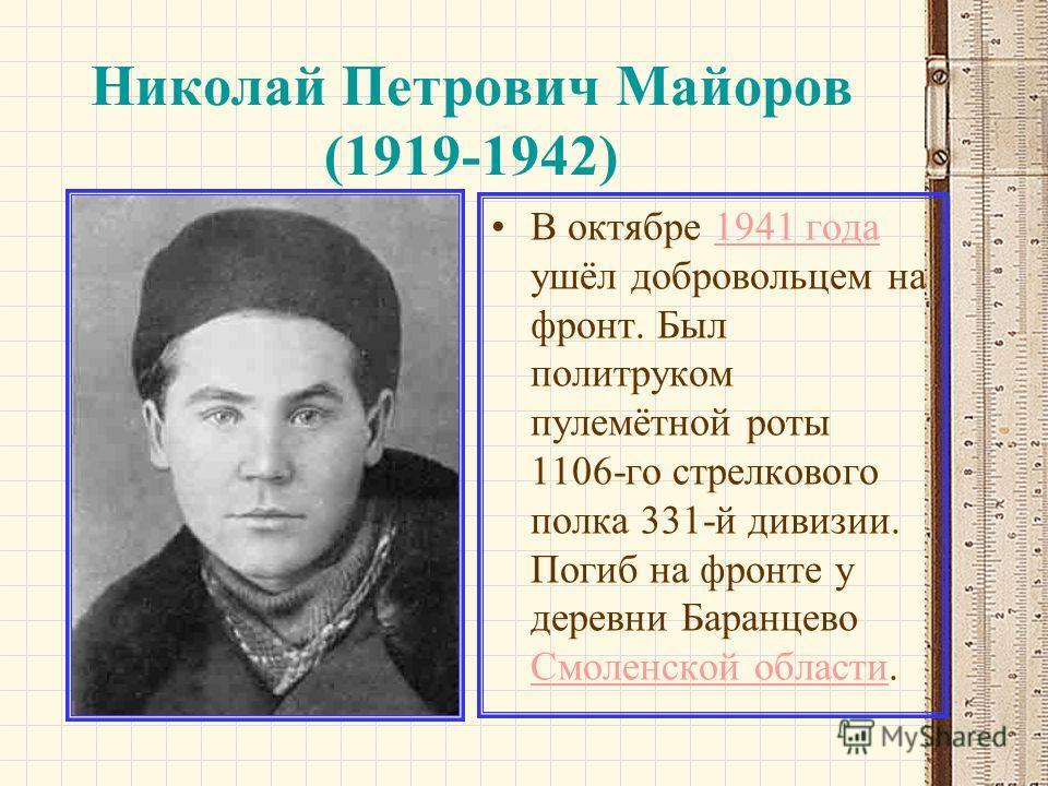 Николай Петрович Майоров (1919-1942) В октябре 1941 года ушёл добровольцем на фронт. Был политруком пулемётной роты 1106-го стрелкового полка 331-й дивизии. Погиб на фронте у деревни Баранцево Смоленской области.1941 года Смоленской области