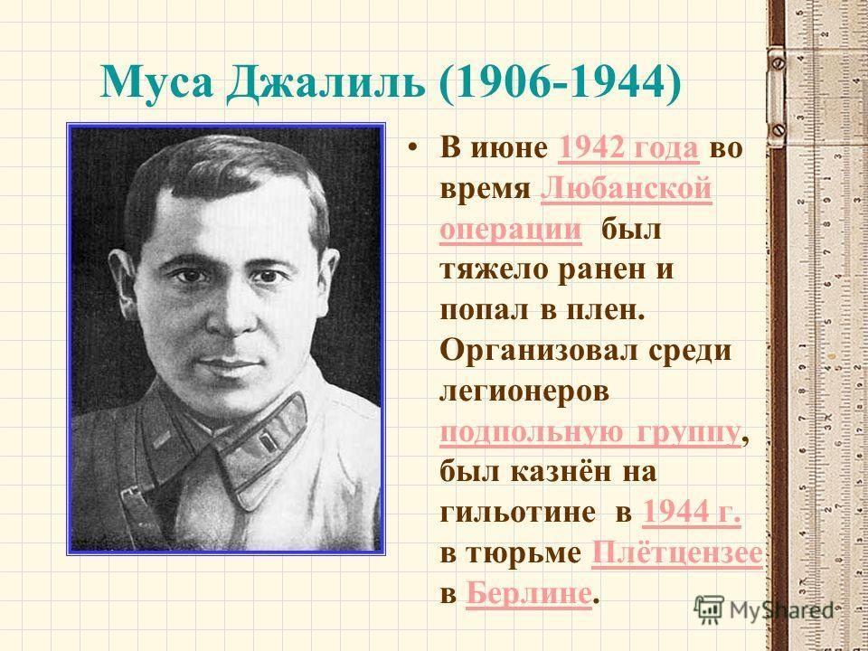 Муса Джалиль (1906-1944) В июне 1942 года во время Любанской операции был тяжело ранен и попал в плен. Организовал среди легионеров подпольную группу, был казнён на гильотине в 1944 г. в тюрьме Плётцензее в Берлине.1942 годаЛюбанской операции подполь