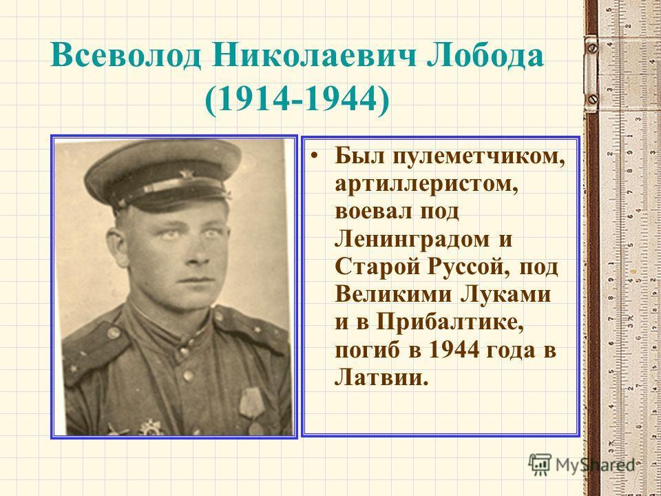Всеволод Николаевич Лобода (1914-1944) Был пулеметчиком, артиллеристом, воевал под Ленинградом и Старой Руссой, под Великими Луками и в Прибалтике, погиб в 1944 года в Латвии.