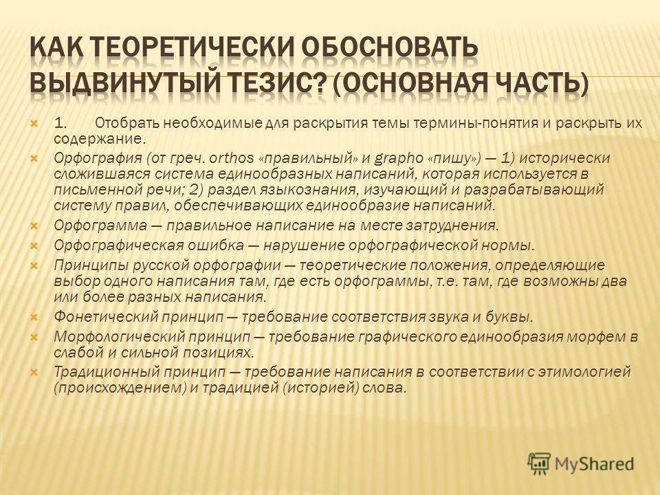 1.Отобрать необходимые для раскрытия темы термины-понятия и раскрыть их содержание. Орфография (от греч. orthos «правильный» и grapho «пишу») 1) исторически сложившаяся система единообразных написаний, которая используется в письменной речи; 2) разде