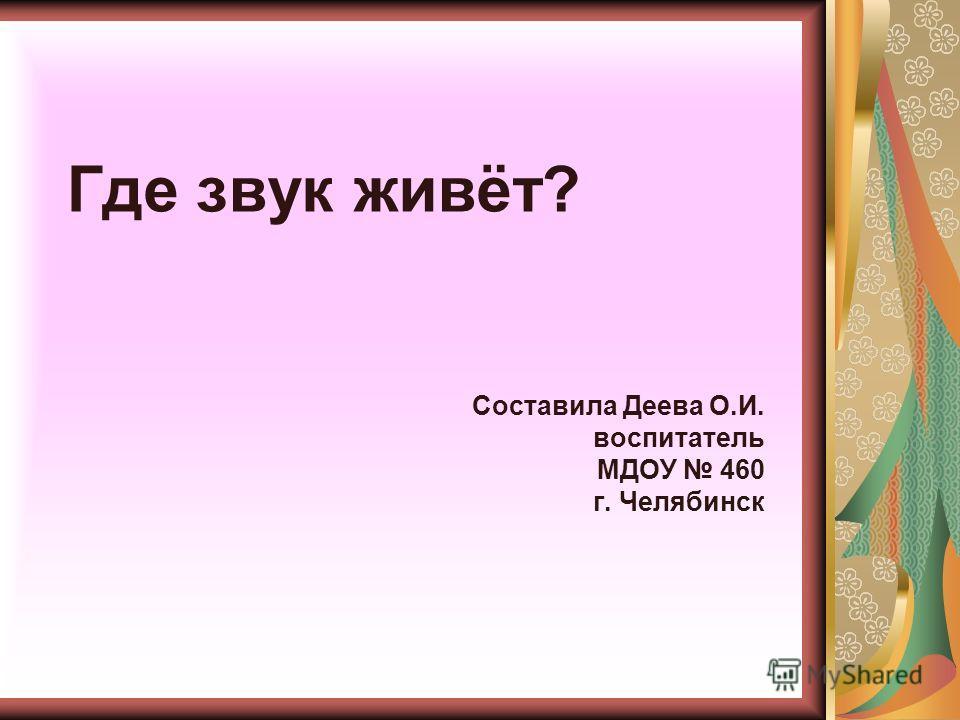 Где звук живёт? Составила Деева О.И. воспитатель МДОУ 460 г. Челябинск
